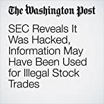 SEC Reveals It Was Hacked, Information May Have Been Used for Illegal Stock Trades | Renae Merle