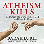 Atheism Kills: The Dangers of a World Without God - and Cause for Hope | Barak Lurie