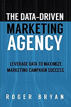 The Data-Driven Marketing Agency: Leverage Data to Maximize Marketing Campaign Success by [Bryan, Roger]