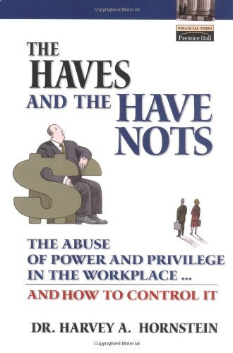 The Haves and the Have Nots: The Abuse of Power and Privilege in the Workplace ... and How to Control It