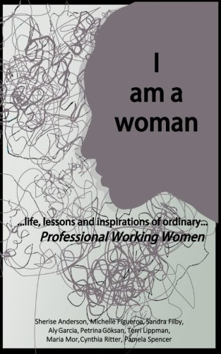 I am a woman: .life, lessons and inspirations of ordinary Professional Working Women (Volume 1)