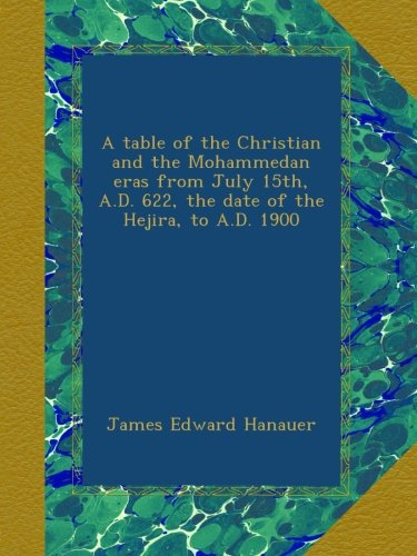 Download A table of the Christian and the Mohammedan eras from July 15th, A.D. 622, the date of the Hejira, to A.D. 1900 PDF