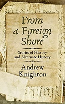 From a Foreign Shore: Stories of History and Alternate History by [Knighton, Andrew]