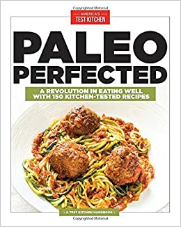 Paleo Perfected: A Revolution in Eating Well with 150 Kitchen-Tested Recipes (2015-12-09)