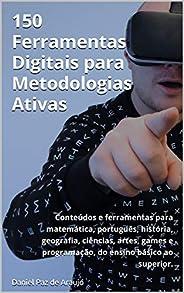 150 Ferramentas Digitais para Metodologias Ativas: Conteúdos e ferramentas para matemática, português, históri