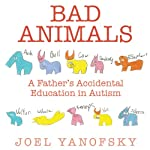 Bad Animals: A Father's Accidental Education in Autism   Joel Yanofsky
