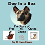 Dog in a Box: The Story of Free vs. Crated Champ | Ray Lincoln,Emma Lincoln