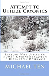 Attempt to Utilize Cryonics (First Edition): Reasons Why Utilizing Human Cryopreservation Is Ultimately Desirable