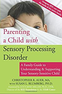 Image: Parenting a Child with Sensory Processing Disorder: A Family Guide to Understanding and Supporting Your Sensory-Sensitive Child, by Christopher R. Auer MA (Author), Susan Blumberg PhD (Author), Lucy Jane Miller PhD OTR (Author). Publisher: New Harbinger Publications; 1 edition (December 1, 2006)