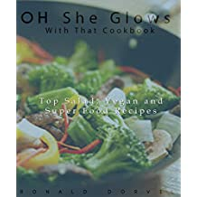 Oh She Glows With That Cook Book: Top Salad, Vegan and Super Food Recipes