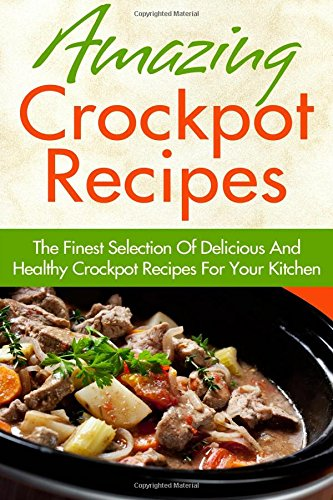 Amazing Crockpot Recipes: The Finest Selection Of Delicious And Healthy Crockpot Recipes For Your Kitchen by Jessica Smith