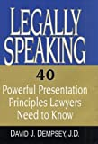 Legally Speaking : 40 Powerful Presentation Principles Lawyers Need to Know, Dempsey, David J., 0971516502