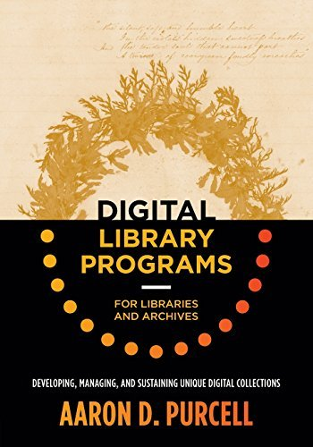 Digital Library Programs for Libraries and Archives: Developing, Managing, and Sustaining Unique Digital Collections by Aaron D. Purcell (2016-06-24)