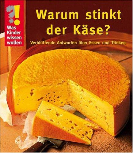 Was Kinder wissen wollen. Warum stinkt der Käse? Verblüffende Antworten über Essen und Trinken