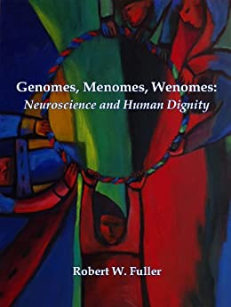 Genomes, Menomes, Wenomes: Neuroscience and Human Dignity by [Fuller, Robert W.]