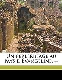 Un Pérlerinage Au Pays D'Évangeline --, H. r. 1831-1904 Casgrain and H r. 1831-1904 Casgrain, 1149577150