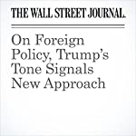 On Foreign Policy, Trump's Tone Signals New Approach   Carol E. Lee,Ben Kesling