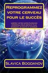 Reprogrammez votre cerveau pour le succès: Libérez votre super puissance cérébrale pour obtenir plus d'argent, de santé et d'amour (French Edition)