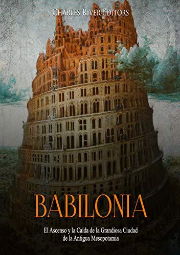 Babilonia: El Ascenso y la Caída de la Grandiosa Ciudad de la Antigua Mesopotamia por Charles River Editors