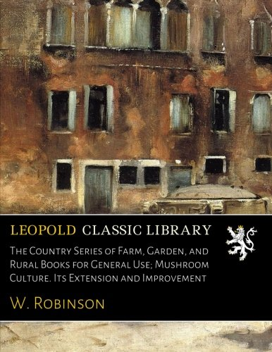 Country Classics Extension - The Country Series of Farm, Garden, and Rural Books for General Use; Mushroom Culture. Its Extension and Improvement