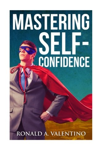 Mastering Self-Confidence: The Ultimate Guide to Total Self-Confidence- Become Confident, Become a Leader, Become Unstop