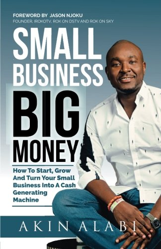 Small Business Big Money: How to Start, Grow, And Turn Your Small Business Into A Cash Generating Machine (Big Money)