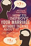 How to Improve Your Marriage without Talking About It: How to Save your Marriage and Heal or Repair an Unhappy Relationship