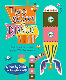 Two Scoops of Django 1.11: Best Practices for the Django Web Framework by [Greenfeld, Daniel Roy, Greenfeld, Audrey Roy]