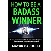 How To Be A Badass Winner: The exact, no-nonsense, straight to the point and honest approach to become a winner in extremely competitive world