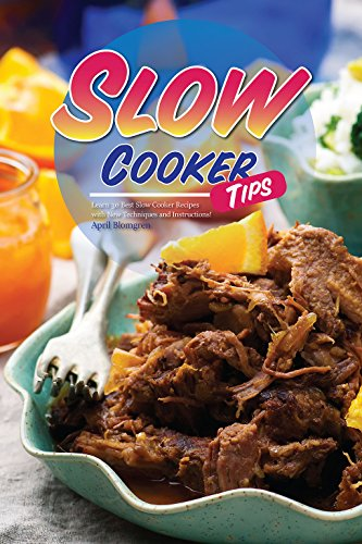 Slow Cooker Tips: Learn 30 Best Slow Cooker Recipes with New Techniques and Instructions! by April Blomgren