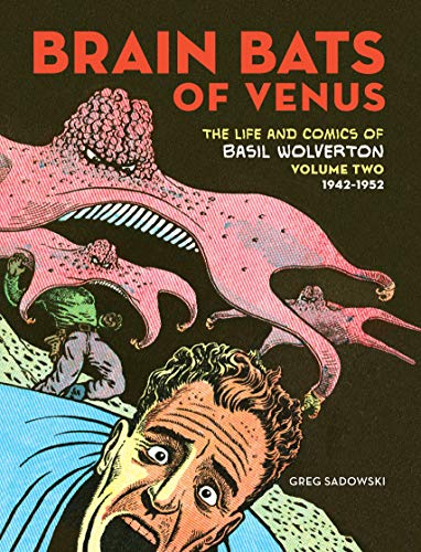 Brain Bats of Venus: The Life and Comics of Basil Wolverton Vol. 2 (1942-1952) (Vol. 2)
