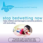 Stop Bedwetting Now: Helps Children and Teenagers Overcome Problems with Bedwetting | Alicia Eaton