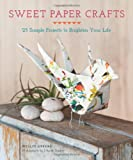 Sweet Paper Crafts: 25 Simple Projects to Brighten Your Life