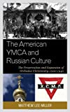 The American YMCA and Russian Culture : The Preservation and Expansion of Orthodox Christianity, 1900-1940, Miller, Matthew Lee, 0739177567