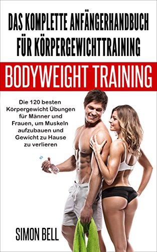 Das komplette Anfängerhandbuch für Körpergewichttraining: Die 120 besten Körpergewicht Übungen für Männer und Frauen, um Muskeln aufzubauen und Gewicht zu Hause zu verlieren (German) (German Edition)