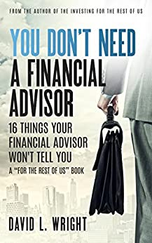 You Don't Need a Financial Advisor: 16 Things Your Financial Advisor Won't Tell You by [Wright, David L.]
