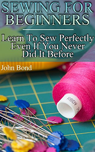 Sewing For Beginners: Learn To Sew Perfectly Even If You Never Did It Before by [Bond, John ]
