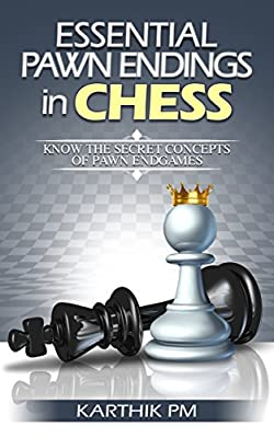 Essential Pawn Endings in Chess: Know the Secret Concepts of Pawn Endgames (Complete Endgames Manual Book 1)