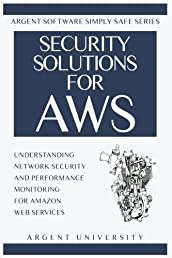 Security Solutions for AWS: Understanding Network Security and Performance Monitoring for Amazon Web Services (Argent Software Simply Safe) (Volume 1)
