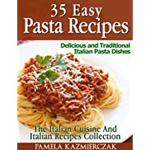 35 Easy Pasta Recipes – Delicious and Traditional Italian Pasta Dishes (The Italian Cuisine And Italian Recipes Collection Book 2)