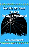 God Did Not Send His Son to Cause Me Stress, Jean A. Duckworth, 158851109X