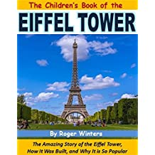 The Children's Book of the Eiffel Tower: The Amazing Story of the Eiffel Tower, How It Was Built, and Why It is So Popular