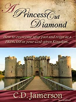 A Princess-Cut Diamond:  How to overcome your past and reign as a Princess in your God-given Kingdom by [Jamerson, C.D.]
