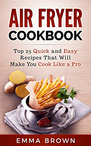 AIR FRYER COOKBOOK: Top 25 Quick and Easy Recipes That Will Make You Cook Like a Pro by Emma Brown
