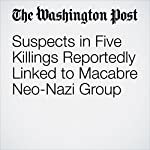 Suspects in Five Killings Reportedly Linked to Macabre Neo-Nazi Group | Kyle Swenson