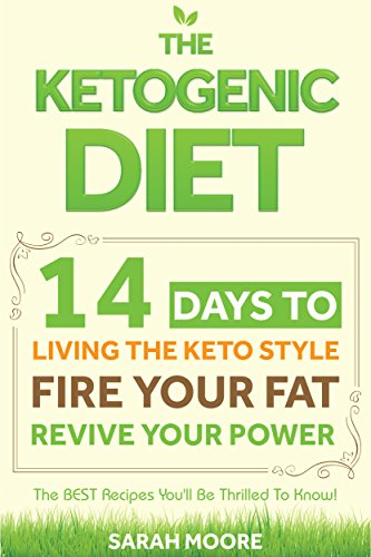 Ketogenic Diet: 14 Days to Living the Keto Lifestyle - FIRE Your Fat - Revive Your Power- The BEST Recipes You'll Be Thrilled To Know! (Easiest Step-By-Step Guide for beginners to RAPID WEIGHT LOSS) by Sarah Moore