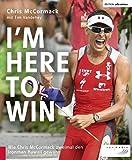 I'm Here to Win: Wie Chris McCormack zweimal den Ironman Hawaii gewann (Edition triathlon)