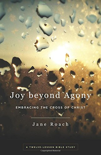 Joy Beyond Agony: Embracing the Cross of Christ, a Twelve-Week Study