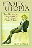 Erotic Utopia : The Decadent Imagination in Russia's Fin de Siecle, Matich, Olga, 0299208842