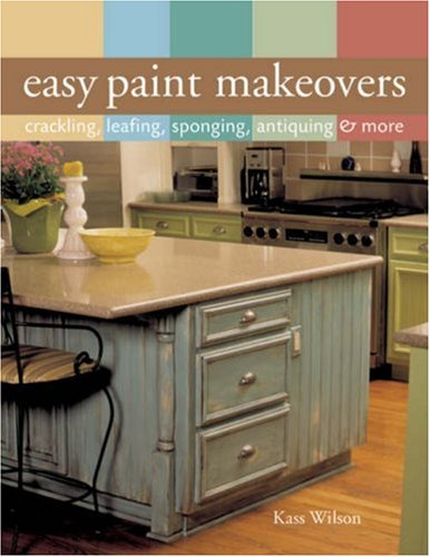 Easy Paint Makeovers: Crackling, Leafing, Sponging, Antiquing & More